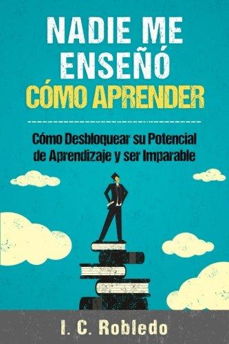 Nadie Me Ense Cmo Aprender: Cmo Desbloquear Su Potencial de Aprendizaje y Ser Imparable (Spanish Edition)