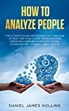How to Analyze People: The Ultimate Guide For Reading The Language of Body and Mind, Learn Techniques for Speed Analyzing Behavior with Human Psychology and instantly Read People