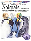 Ready to Paint in 30 Minutes: Animals in Watercolour: Build your skills with quick & easy painting projects