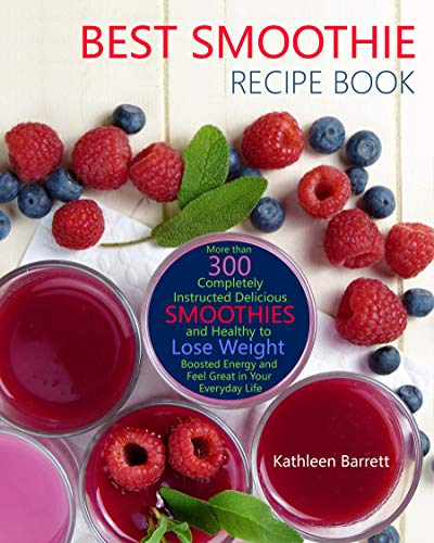 Best Smoothie Recipe Book: More than 300 Completely Instructed Delicious and Healthy Smoothies to Lose Weight, Boosted Energy and Feel Great in Your Everyday Life by Kathleen Barrett