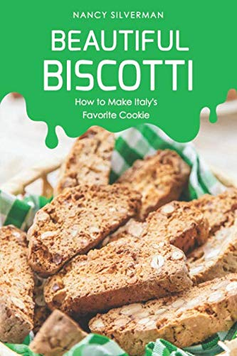 Beautiful Biscotti: How to Make Italy's Favorite Cookie by Nancy Silverman
