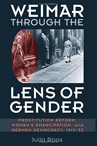 Weimar through the Lens of Gender: Prostitution Reform, Woman's Emancipation, and German Democracy, 1919-33 (Social History, Popular Culture, And Politics In Germany)