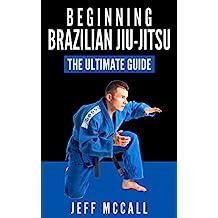 Brazilian Jiu Jitsu: The Ultimate Guide to Beginning BJJ (Brazilian Jiu Jitsu, BJJ)