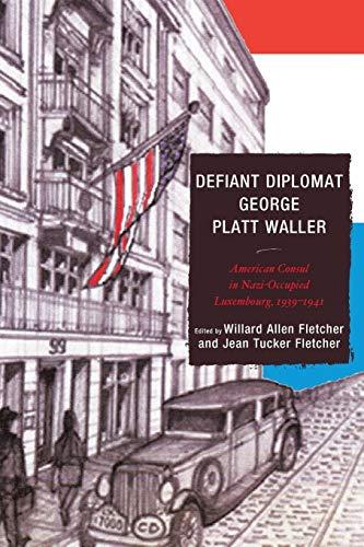 Defiant Diplomat: George Platt Waller: American Consul in Nazi-Occupied Luxembourg, 1939-1941
