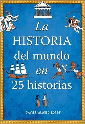 La historia del mundo en 25 historias No ficción ilustrados: Amazon.es: Alonso López, Javier: Libros