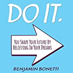 Do It: You Shape Your Future by Believing in Your Dreams | Benjamin P Bonetti