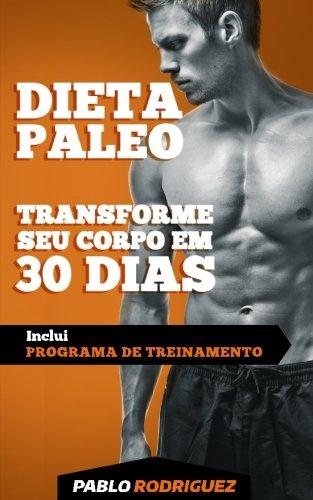 Dieta Paleolitica - Transforme Seu Corpo Em 30 Dias Com a Dieta Paleo 2a. Edicao: Programa de Alimentacao E Treinamento Para Perder Peso, Queimar ... E Ganhar Massa Muscular E Ter Mais Energia