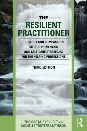 The-Resilient-Practitioner-Burnout-and-Compassion-Fatigue-Prevention-and-Self-Care-Strategies-for-the-Helping-Professions