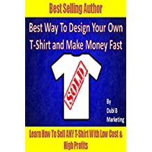 Best Way To Design Your Own T-Shirt and Make Money Fast: Learn how to sell ANY t-shirt with very low cost and high profits! (tshirt design maker, tshirt ... shirt designer, make money from home legit)