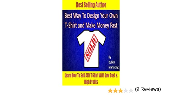 Design Your Own T Shirt Make Money: Best Way To Design Your Own T-Shirt and Make Money Fast: Learn how rh:amazon.com,Design