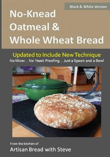 No-Knead Oatmeal & Whole Wheat Bread (B&W Version): From the Kitchen of Artisan Bread with Steve