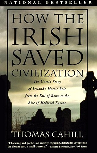 How the Irish Saved Civilization: The Untold Story of Ireland's Heroic Role From the Fall of Rome to the Rise of Medieval Europe (The Hinges of History) Civilizations Series