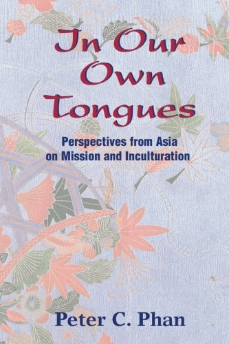 In Our Own Tongues: Perspectives from Asia on Mission and Inculturation