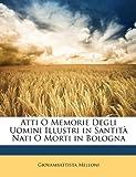 Atti O Memorie Degli Uomini Illustri in Santità Nati O Morti in Bologn, Giovambattista Melloni, 1149262494