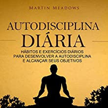 Autodisciplina DiáRia: HáBitos E ExercíCios DiáRios Para Desenvolver a Autodisciplina E AlcançAr Seus Objetivos [Daily Self-Discipline: Daily Habits and Exercises to Develop Self-Discipline and Achieve Your Goals] Audiobook by Martin Meadows Narrated by Victor Barros