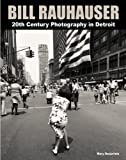 Bill Rauhauser : 20th Century Photography in Detroit, Mary Desjarlais, Bill Rauhauser, 0983631514
