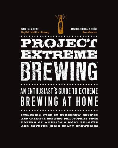 Project Extreme Brewing: An Enthusiast's Guide to Extreme Brewing at Home by Sam Calagione, Todd Alstrom, Jason Alstrom