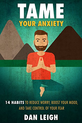 Tame Your Anxiety: 14 Habits to Reduce Worry, Boost Your Mood, and Take Control of Your Fear (Anti-Anxiety Habits) by [Leigh, Dan]