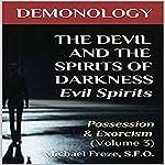 Demonology - the Devil and the Spirits of Darkness Evil Spirits: Possession & Exorcism, Volume 3 | Michael Freze