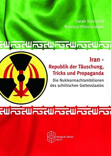 Iran - Republik der Täuschung, Tricks und Propaganda: Die Nuklearmachtambitionen des schiitischen Gottesstaates