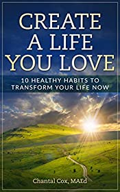 Create a Life You Love: 10 Healthy Habits to Transform Your Life Now