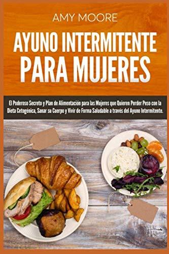 Ayuno Intermitente para Mujeres: El Poderoso Secreto y Plan de Alimentación para las Mujeres que Quieren Perder Peso con la Dieta Cetogénica, (Sanar ... del Ayuno Intermitente) (Spanish Edition) by Amy Moore