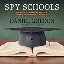 Spy Schools: How the CIA, FBI, and Foreign Intelligence Secretly Exploit America's Universities Audiobook by Daniel Golden Narrated by Jonathan Yen