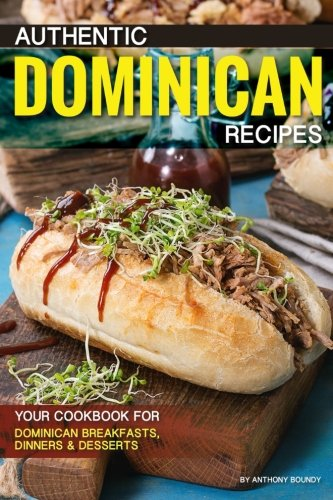 Authentic Dominican Recipes: Your Cookbook for Dominican Breakfasts, Dinners Desserts by Anthony Boundy