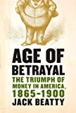 : Age of Betrayal: The Triumph of Money in America, 1865-1900