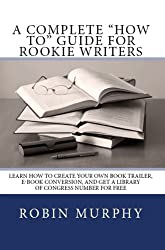 A Complete How-To Guide for Rookie Writers: Learn How to Create Your Own Book Trailer, E-Book Conversion, and Get a Library of Congress Number for Free