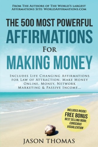 Read Online Affirmation  The 500 Most Powerful Affirmations for Making Money: Includes Life Changing Affirmations for Law of Attraction, Make Money Online, Money, Network Marketing & Passive Income PDF