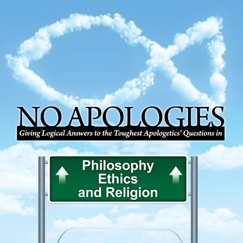 No Apologies: A Logical Approach to the Study of Apologetics, Giving Answers to Some of the Toughest Questions About Philosophy, Ethics, and Religion by Hopkins Publishing, inc.