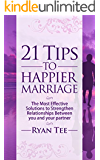 21 Tips To Happier Marriage: The Most Effective Solutions To Strengthen Relationships Between You and Your Partner