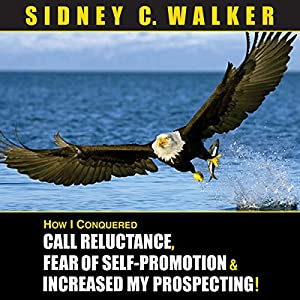 How I Conquered Call Reluctance, Fear of Self-Promotion & Increased My Prospecting! Audiobook