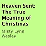 Heaven Sent: The True Meaning of Christmas | Misty Lynn Wesley