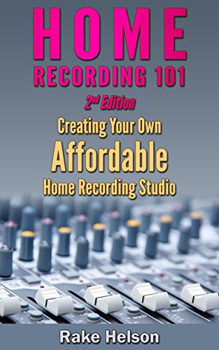 (Home Recording: 101 - Creating Your Own Affordable Home Recording Studio (2nd Edition) (recording, mastering, music recording, music production, mixing, recording techniques, music producer))