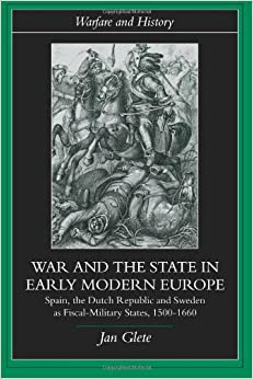 War and the State in Early Modern Europe: Spain, the Dutch Republic and Sweden as Fiscal-Military States (Warfare and History)