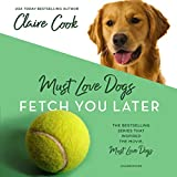 Must Love Dogs: Fetch You Later: The Must Love Dogs Series, Book 3