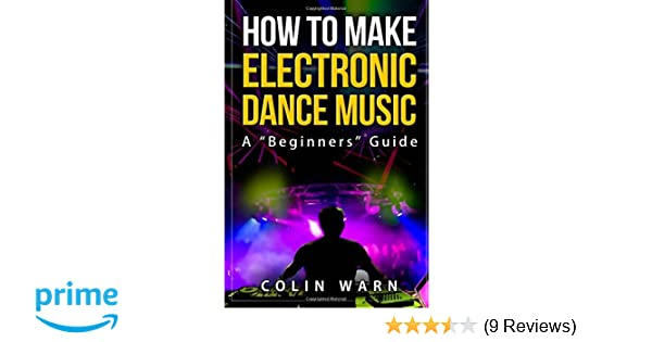 How To Make Electronic Dance Music: A Beginner's Guide: Colin Warn