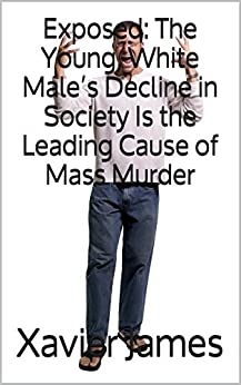 Exposed: The Young, White Male's Decline in Society Is the Leading Cause of Mass Murder by [James, Xavier]