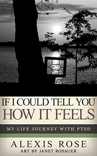 If I Could Tell You How It Feels: My Life Journey With PTSD by [Rose, Alexis, Rosauer, Janet]