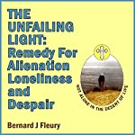 The Unfailing Light: Remedy for Alienation, Loneliness and Despair: Called into Life by the Light, Book 5 | Bernard Fleury
