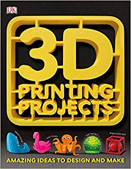3D Printing Projects: DK: 9781465464767: Amazon com: Books