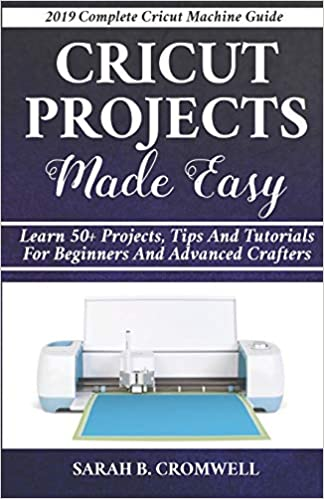 Cricut Projects Made Easy: Learn 50+ Projects, Tips and