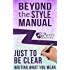 Just to Be Clear: Writing What You Mean (Beyond the Style Manual Book 4)