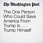 The One Person Who Could Save America From Trump Is ... Trump Himself   Fred Hiatt