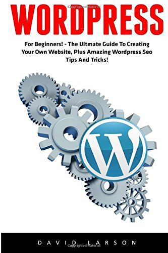WordPress: For Beginners! - The Ultmate Guide To Creating Your Own Website, Plus Amazing Wordpress Seo Tips And Tricks! (Learn WordPress, Website Development, Wordpress For Beginners)