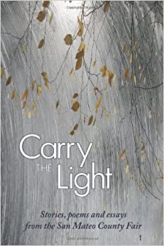 Book Carry the Light: Short Stories, Poems and Essays from the San Mateo County Fair: Volume 1