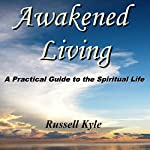 Awakened Living: A Practical Guide to the Spiritual Life | Russell Kyle