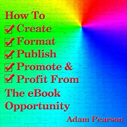 How to Create, Format, Publish, Promote & Profit from the eBook Opportunity